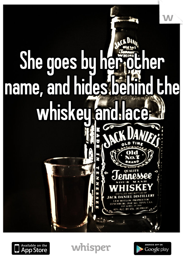 She goes by her other name, and hides behind the whiskey and lace