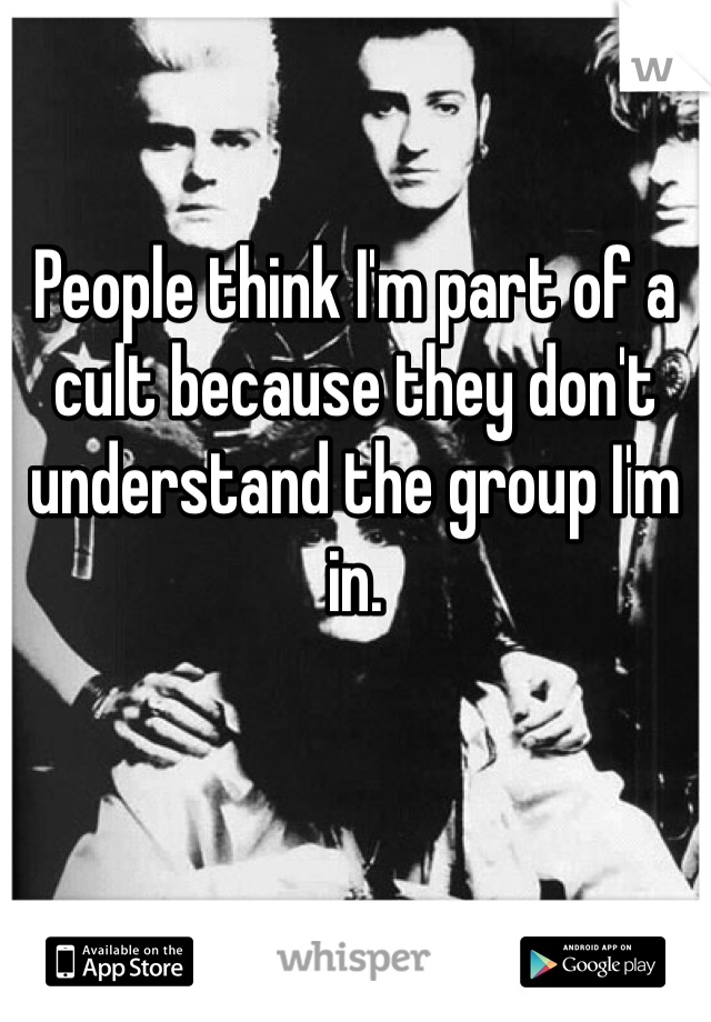 People think I'm part of a cult because they don't understand the group I'm in.