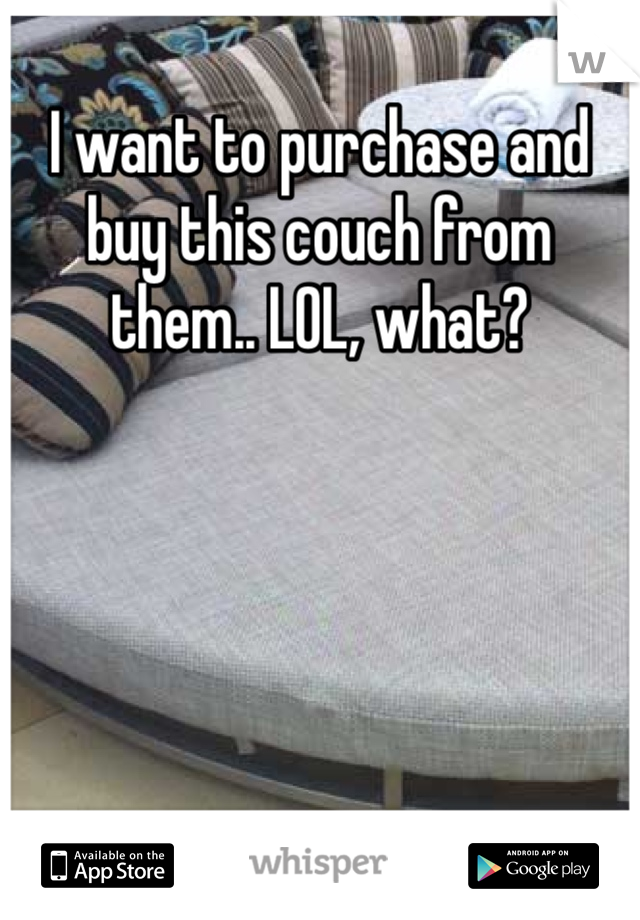 I want to purchase and buy this couch from them.. LOL, what?
