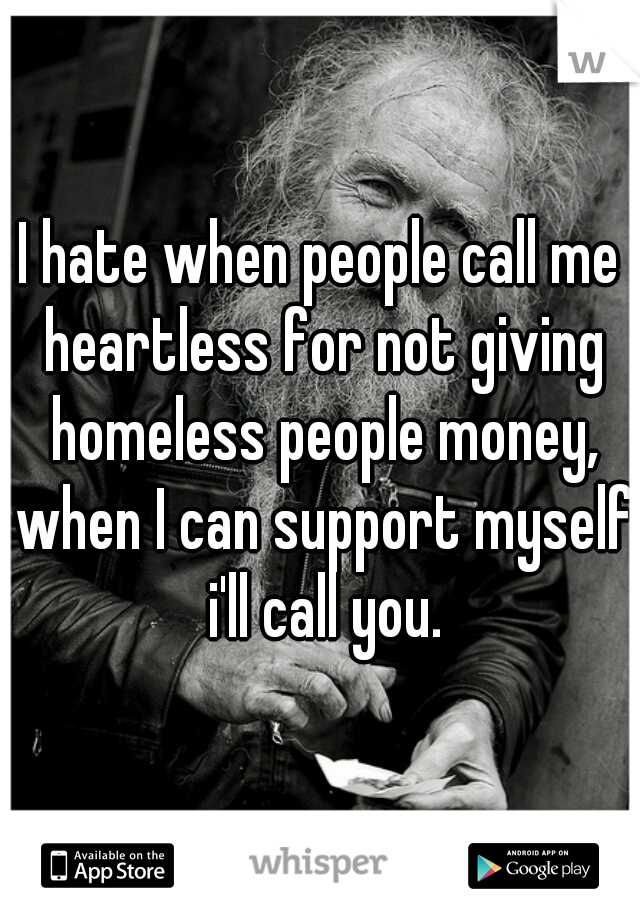 I hate when people call me heartless for not giving homeless people money, when I can support myself i'll call you.