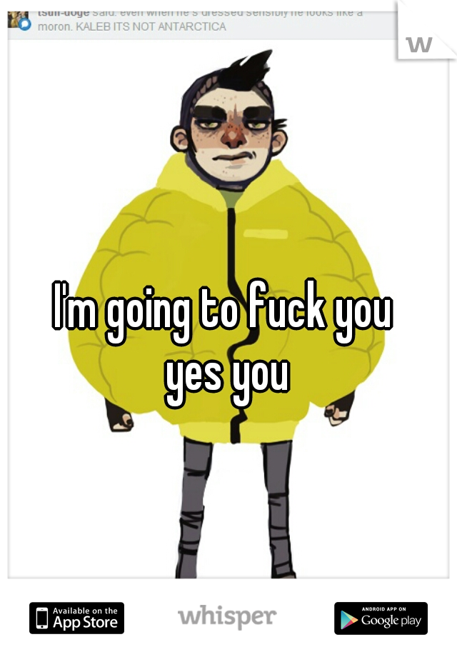 I'm going to fuck you  yes you