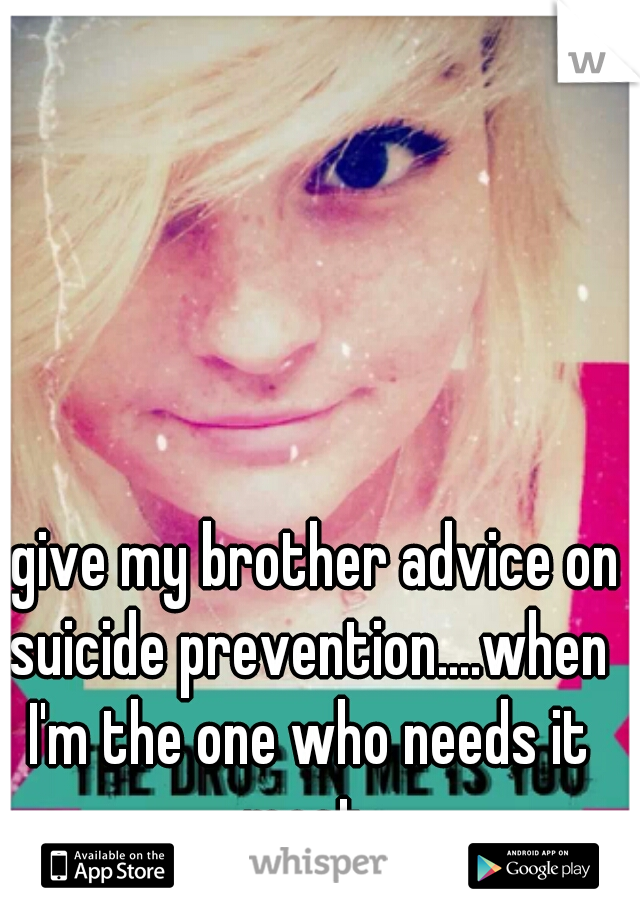 I give my brother advice on suicide prevention....when I'm the one who needs it most.