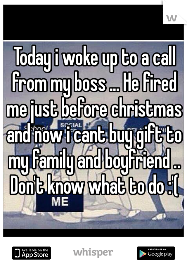 Today i woke up to a call from my boss ... He fired me just before christmas and now i cant buy gift to my family and boyfriend .. Don't know what to do :'(