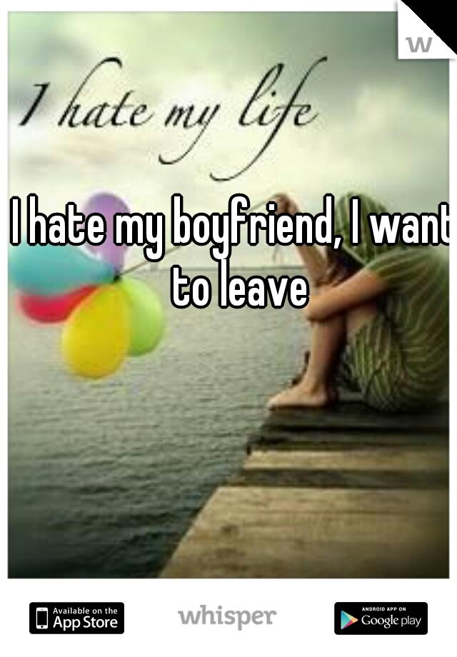 I hate my boyfriend, I want to leave