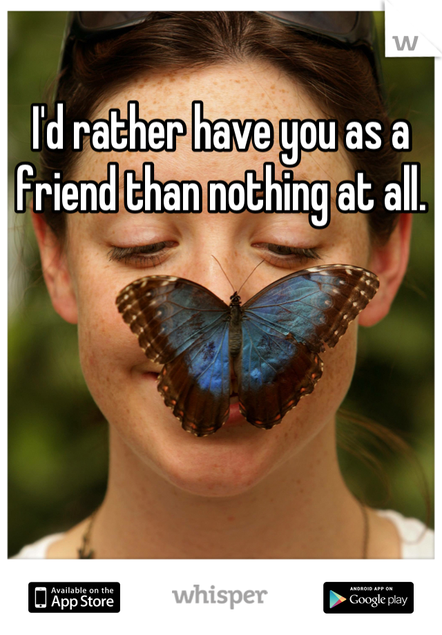 I'd rather have you as a friend than nothing at all.