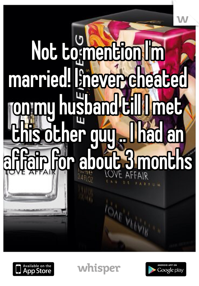 Not to mention I'm married! I never cheated on my husband till I met this other guy .. I had an affair for about 3 months