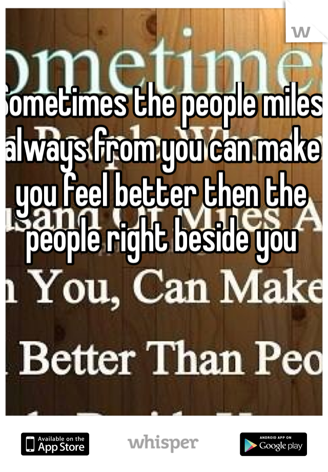 Sometimes the people miles always from you can make you feel better then the people right beside you