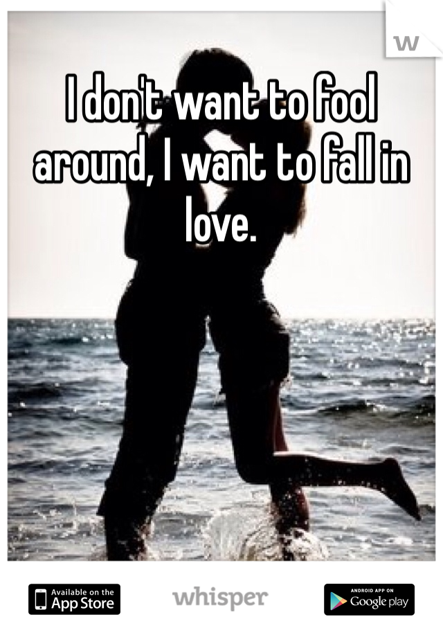 I don't want to fool around, I want to fall in love.