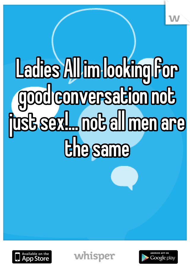 Ladies All im looking for good conversation not just sex!... not all men are the same