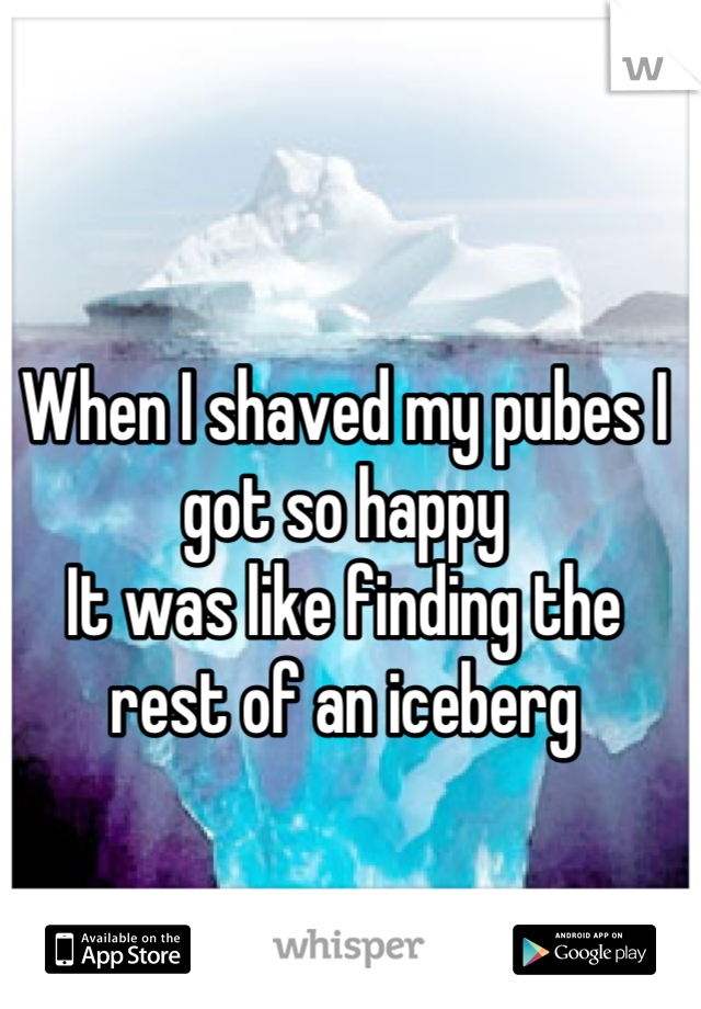 When I shaved my pubes I got so happy It was like finding the rest of an iceberg