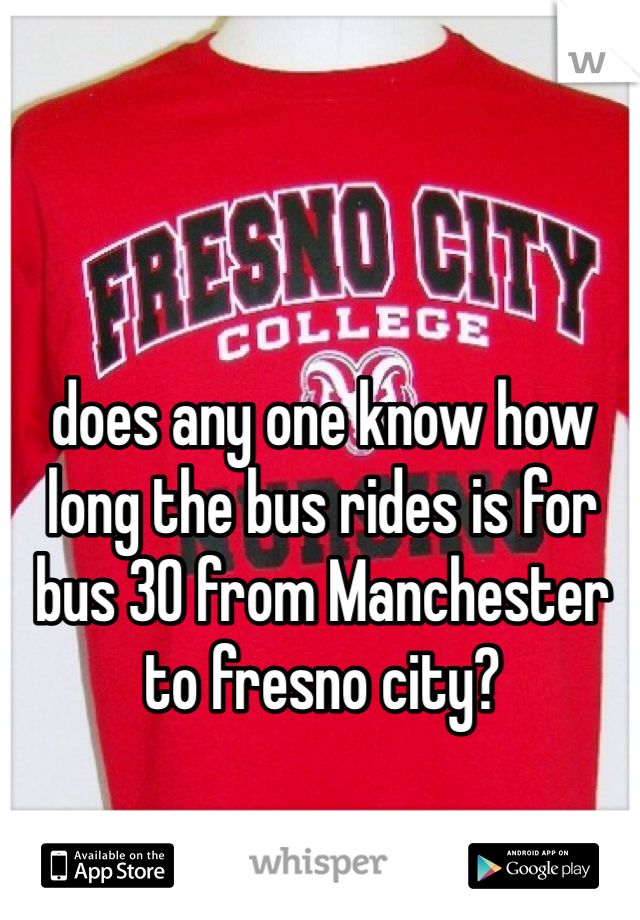 does any one know how long the bus rides is for bus 30 from Manchester to fresno city?