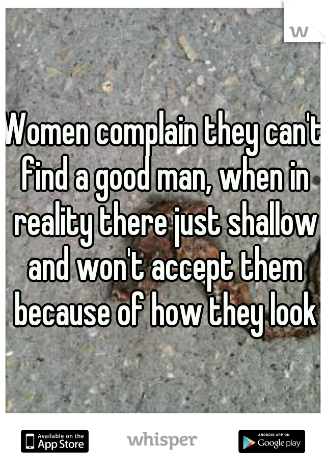 Women complain they can't find a good man, when in reality there just shallow and won't accept them because of how they look