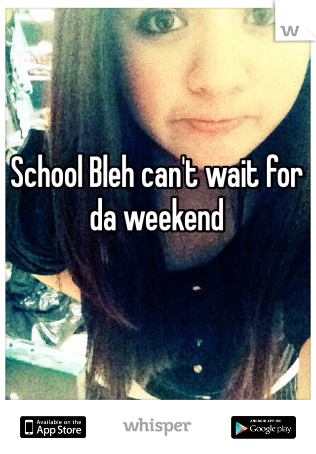 School Bleh can't wait for da weekend
