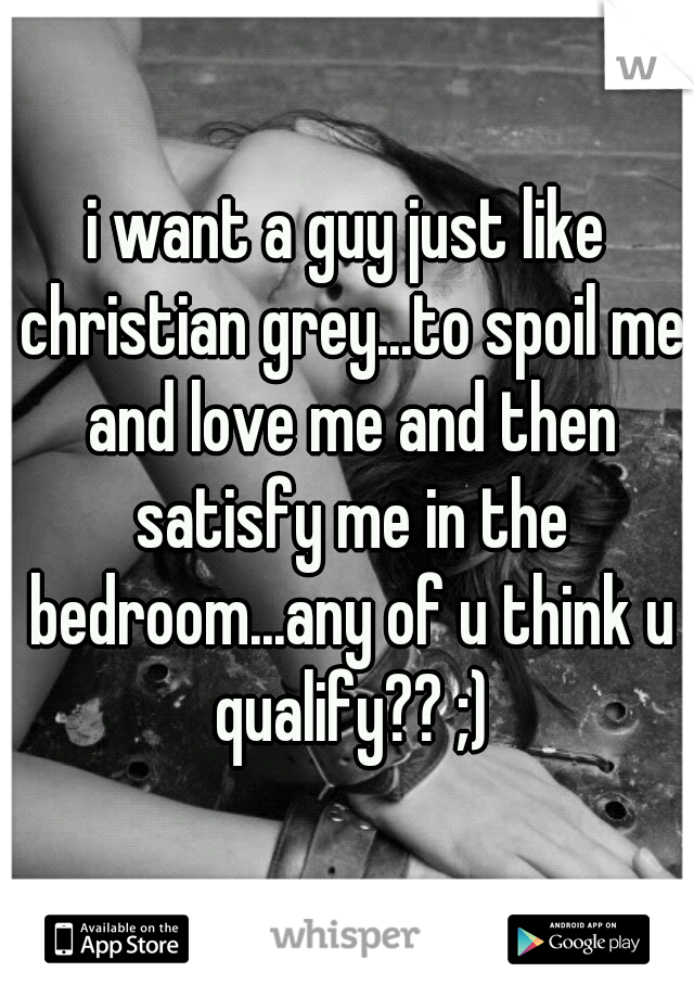 i want a guy just like christian grey...to spoil me and love me and then satisfy me in the bedroom...any of u think u qualify?? ;)