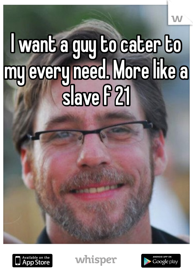 I want a guy to cater to my every need. More like a slave f 21
