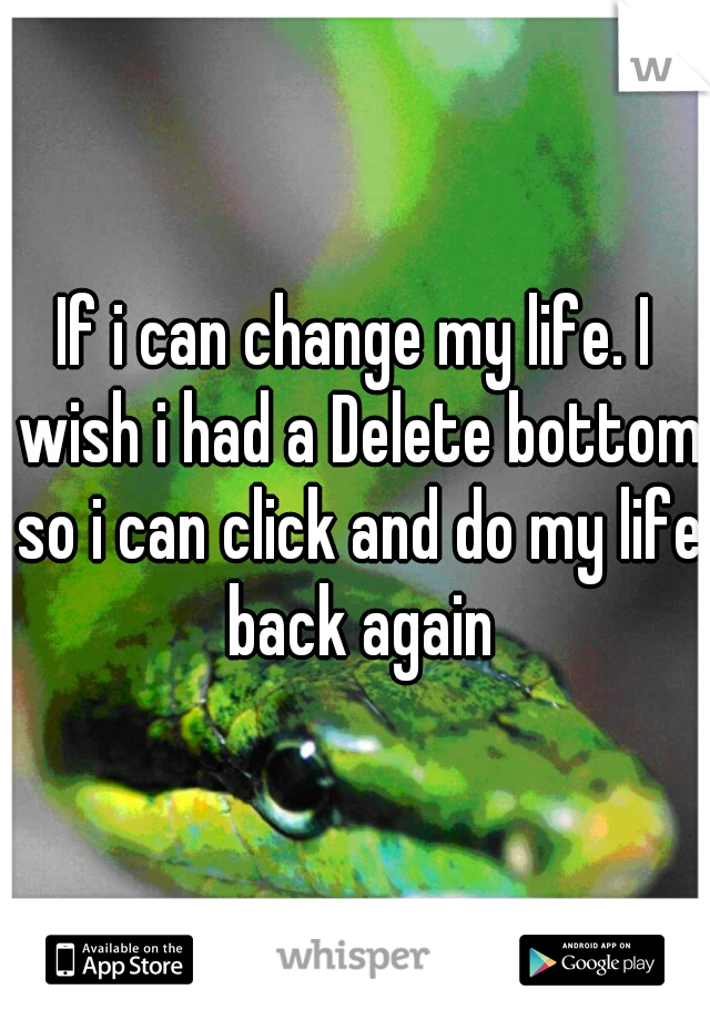 If i can change my life. I wish i had a Delete bottom so i can click and do my life back again
