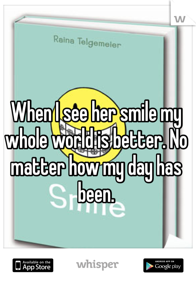 When I see her smile my whole world is better. No matter how my day has been.