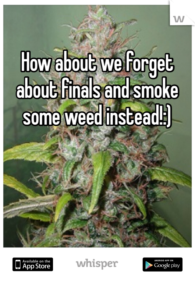 How about we forget about finals and smoke some weed instead!:)