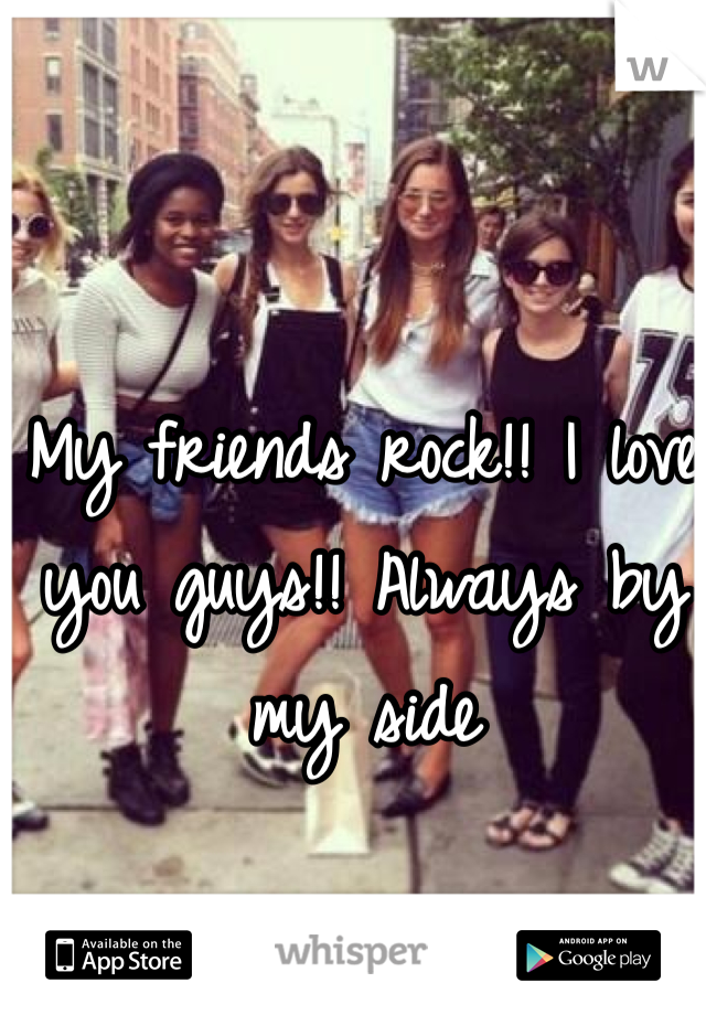 My friends rock!! I love you guys!! Always by my side