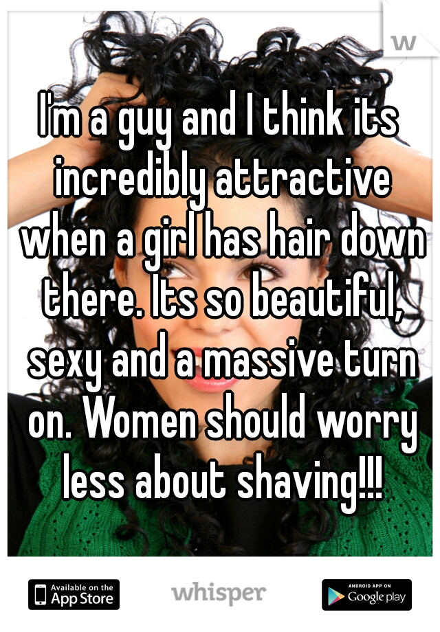 I'm a guy and I think its incredibly attractive when a girl has hair down there. Its so beautiful, sexy and a massive turn on. Women should worry less about shaving!!!