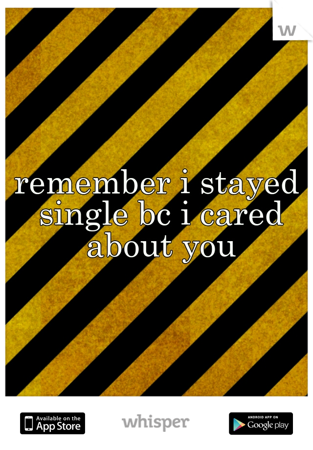 remember i stayed single bc i cared about you