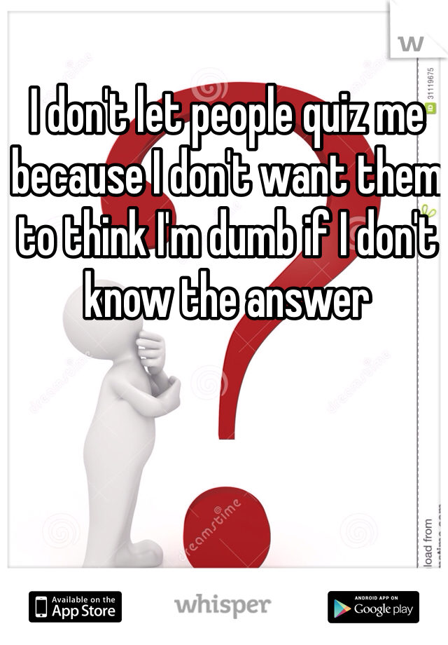 I don't let people quiz me because I don't want them to think I'm dumb if I don't know the answer