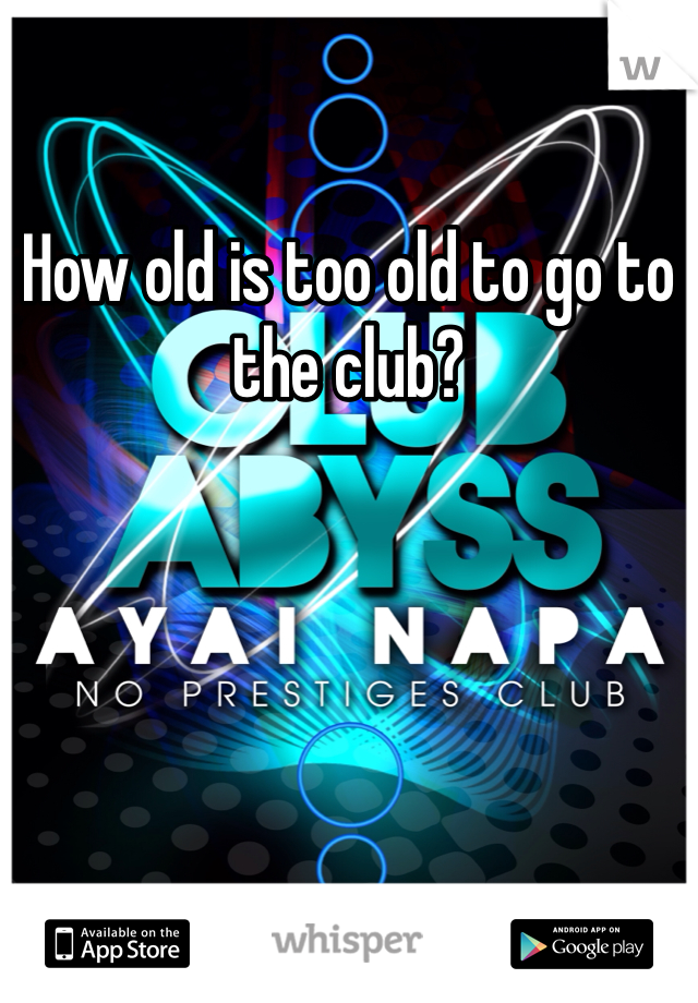 How old is too old to go to the club?