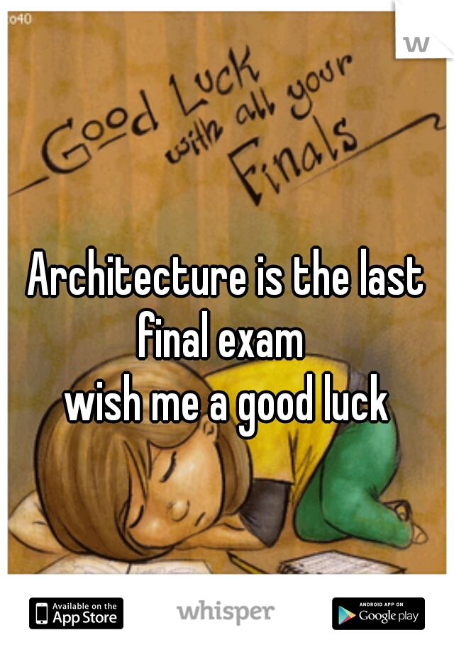 Architecture is the last final exam     wish me a good luck