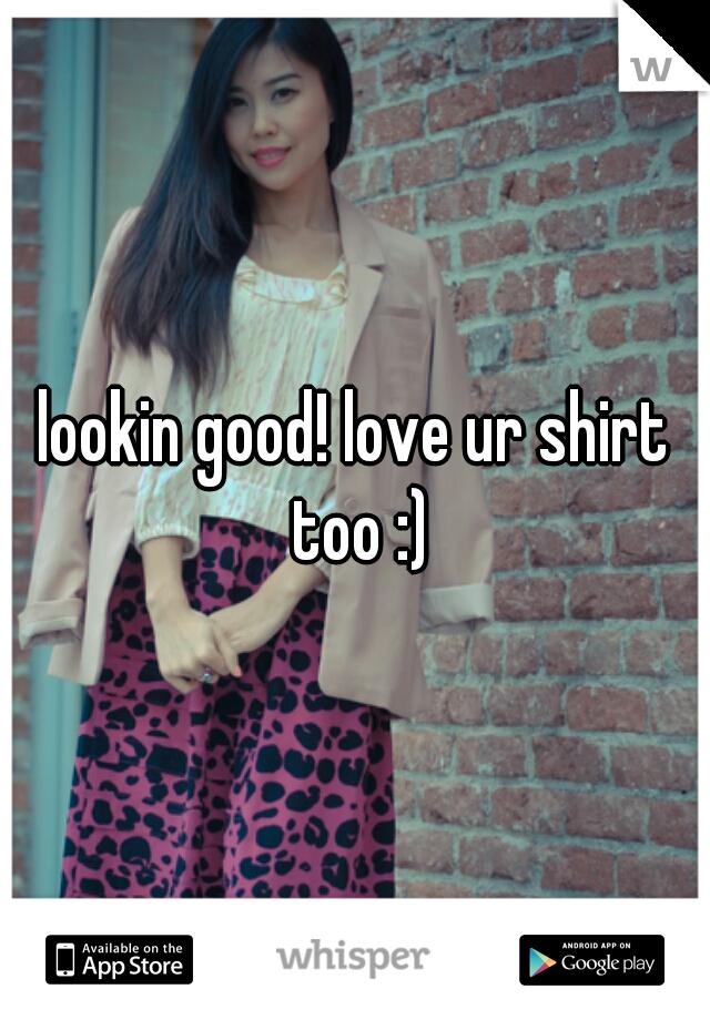 lookin good! love ur shirt too :)