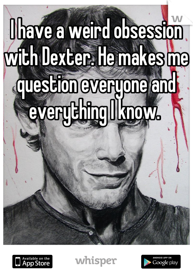 I have a weird obsession with Dexter. He makes me question everyone and everything I know.