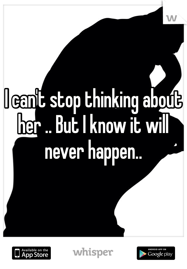I can't stop thinking about her .. But I know it will never happen..