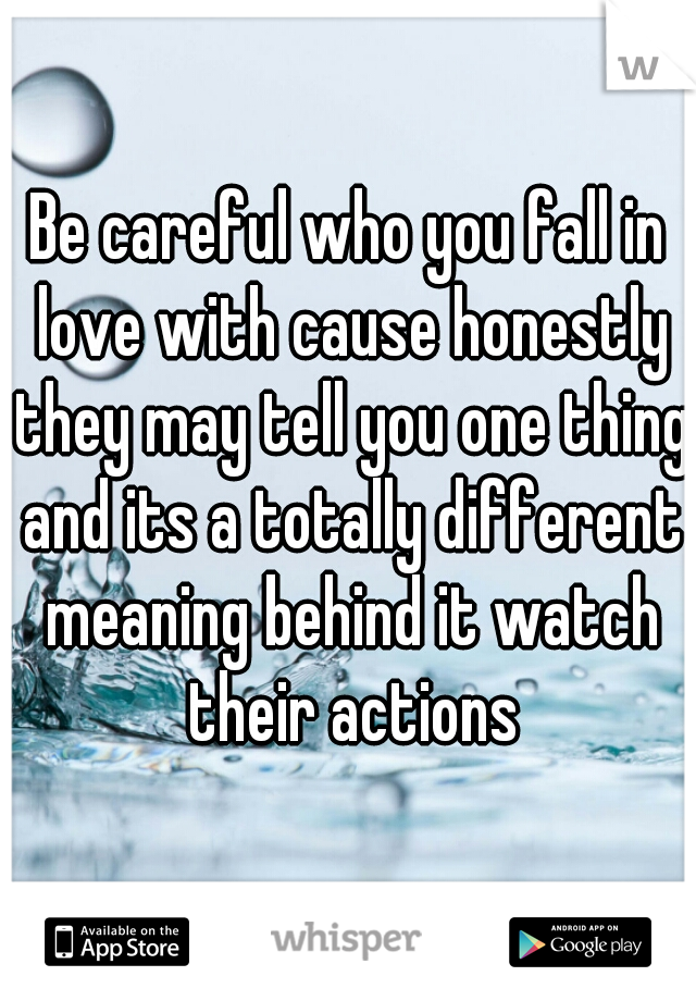 Be careful who you fall in love with cause honestly they may tell you one thing and its a totally different meaning behind it watch their actions
