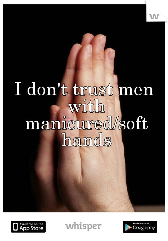 I don't trust men with manicured/soft hands