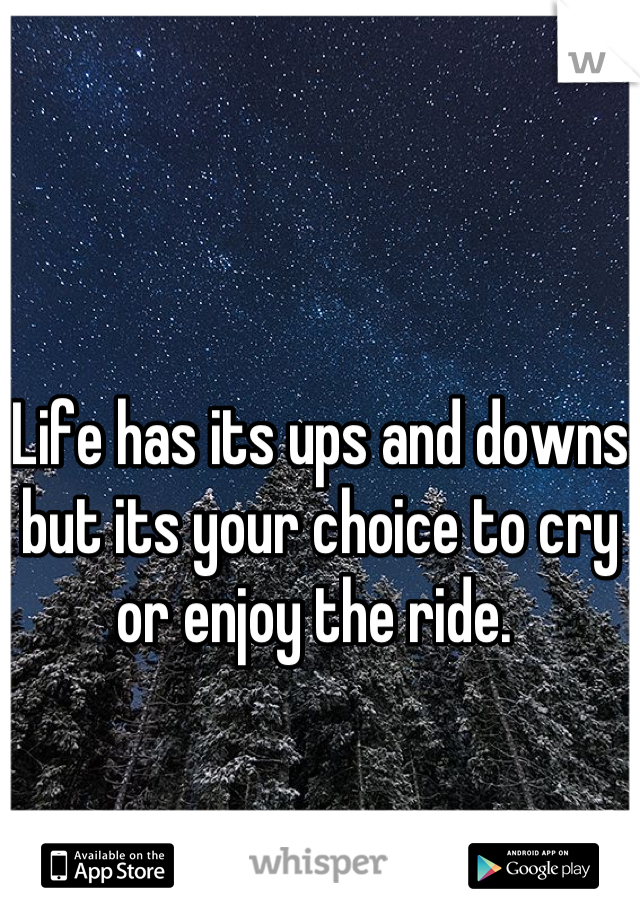 Life has its ups and downs but its your choice to cry or enjoy the ride.