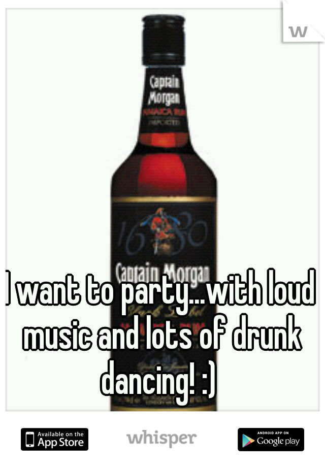 I want to party...with loud music and lots of drunk dancing! :)