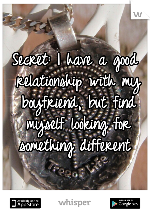 Secret: I have a good relationship with my boyfriend, but find myself looking for something different