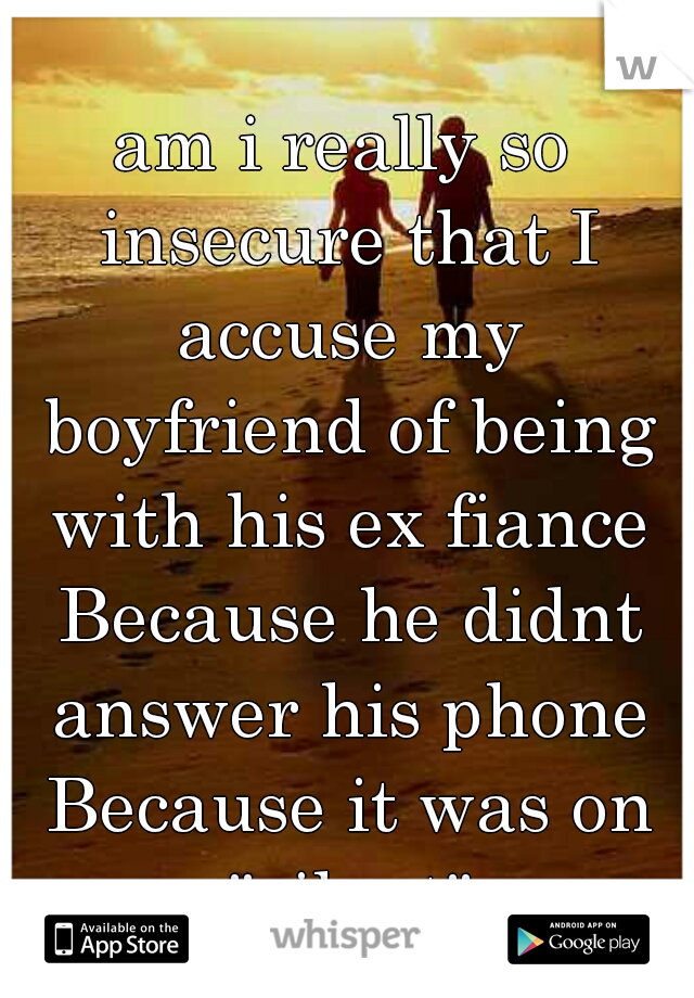 "am i really so insecure that I accuse my boyfriend of being with his ex fiance Because he didnt answer his phone Because it was on ""silent"""