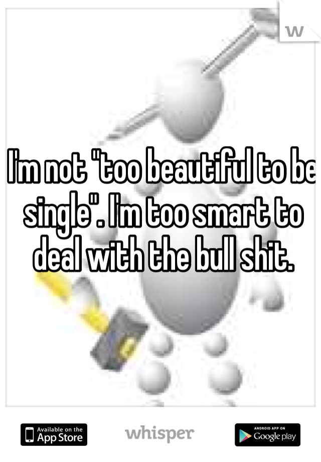 "I'm not ""too beautiful to be single"". I'm too smart to deal with the bull shit."