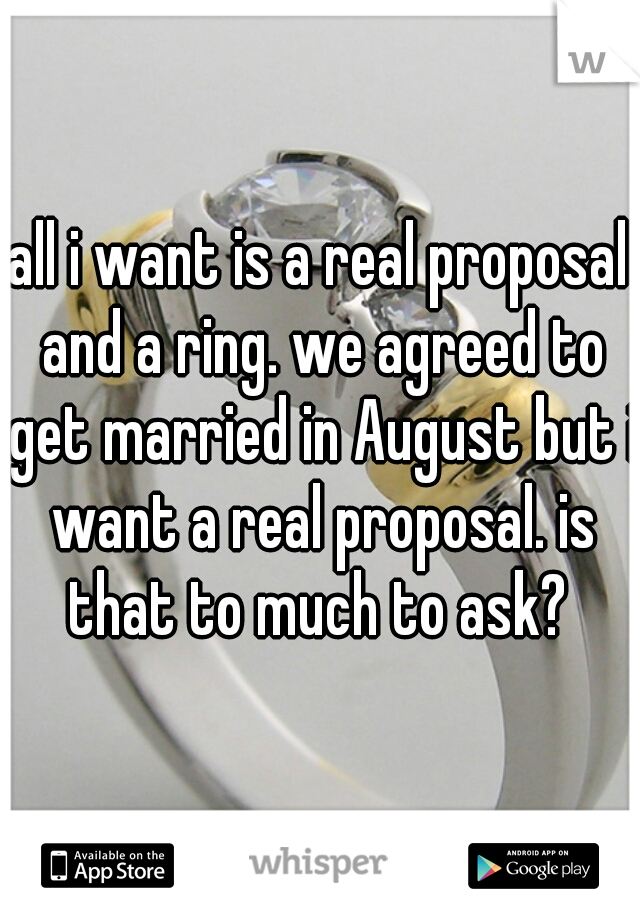 all i want is a real proposal and a ring. we agreed to get married in August but i want a real proposal. is that to much to ask?