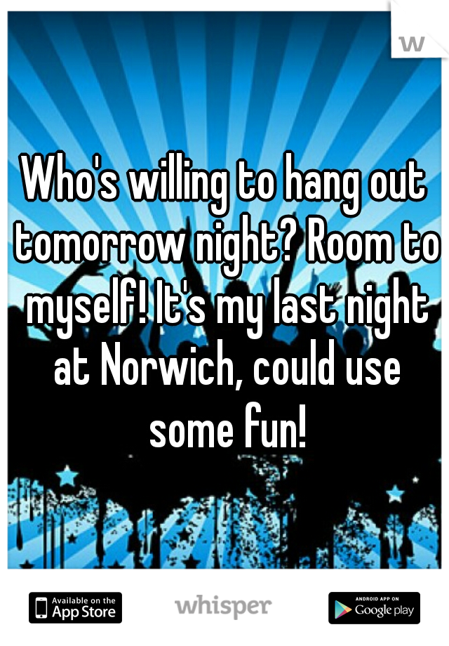 Who's willing to hang out tomorrow night? Room to myself! It's my last night at Norwich, could use some fun!