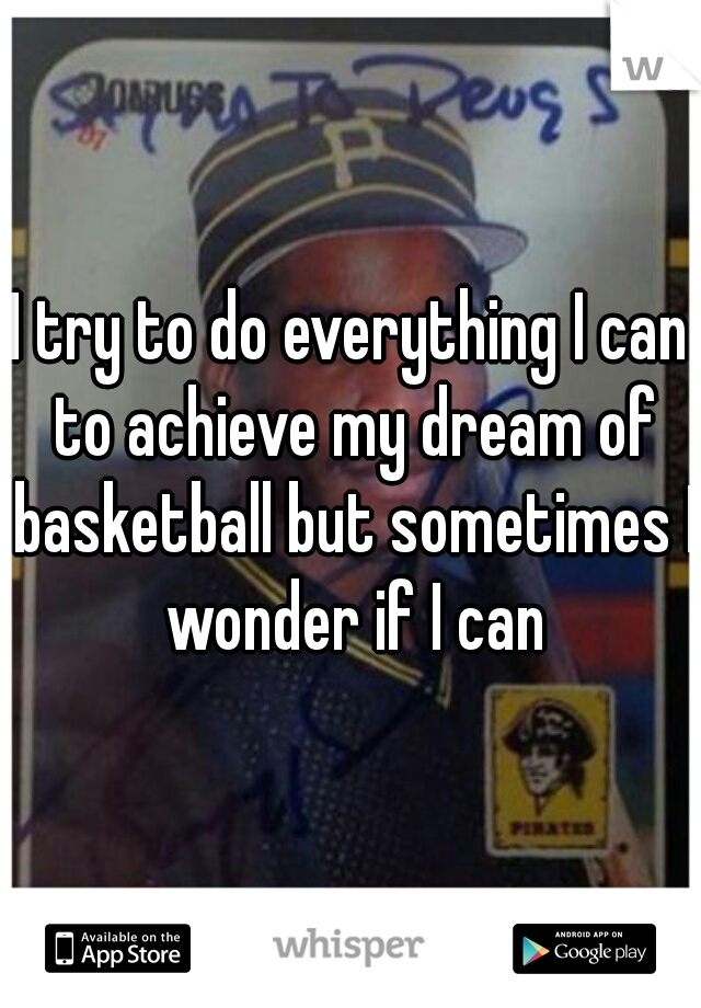 I try to do everything I can to achieve my dream of basketball but sometimes I wonder if I can