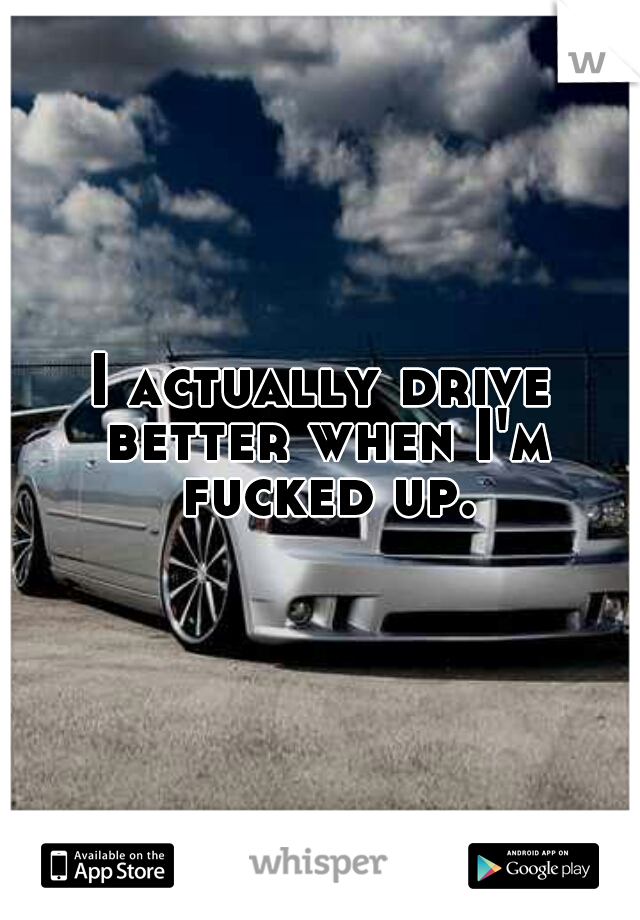 I actually drive better when I'm fucked up.