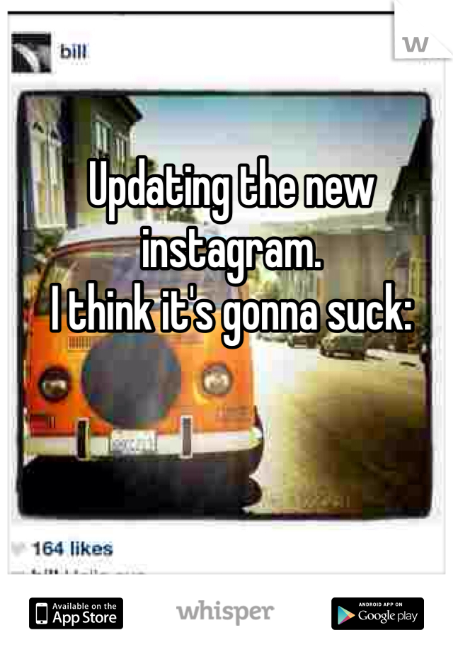 Updating the new instagram.  I think it's gonna suck:
