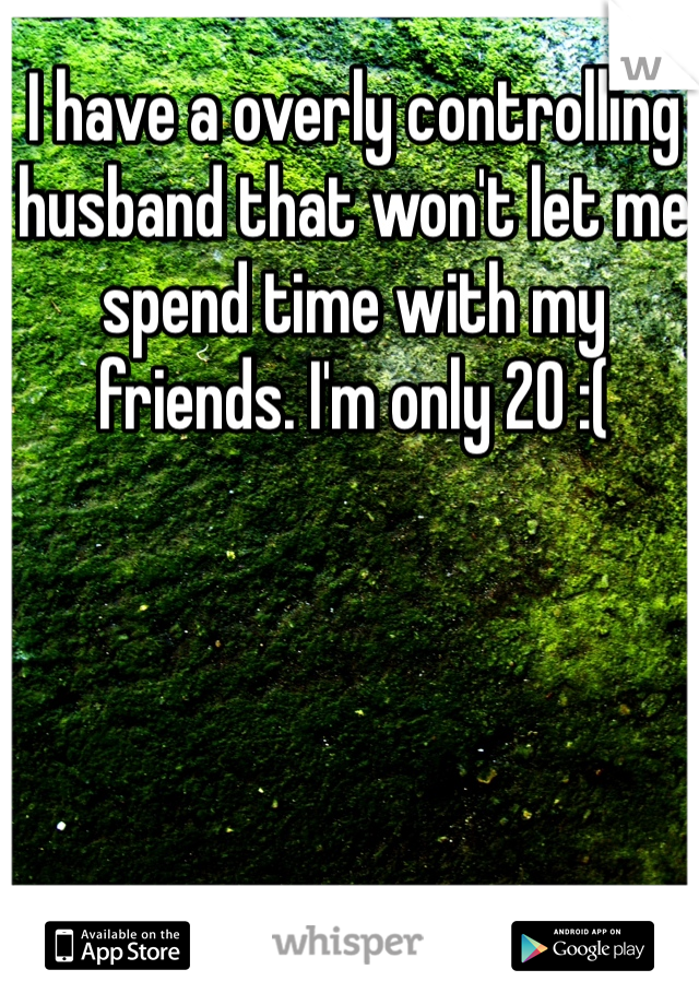 I have a overly controlling husband that won't let me spend time with my friends. I'm only 20 :(