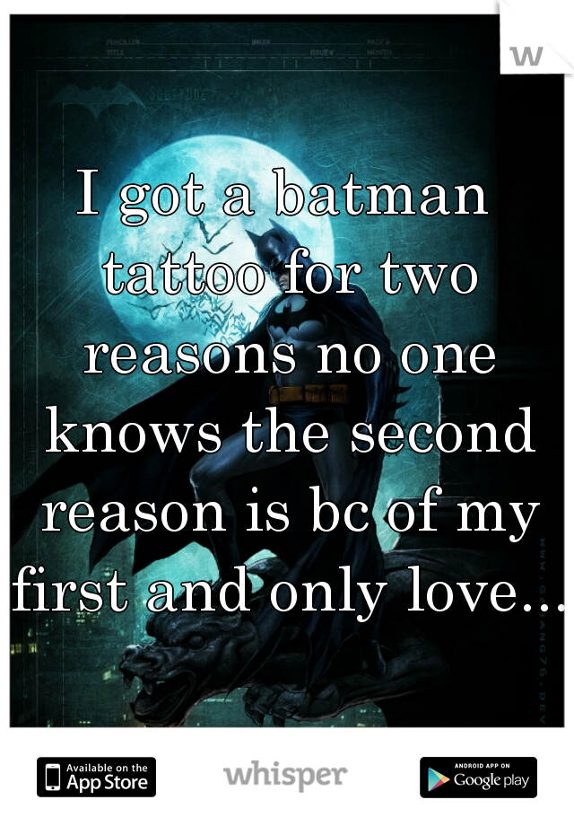I got a batman tattoo for two reasons no one knows the second reason is bc of my first and only love...