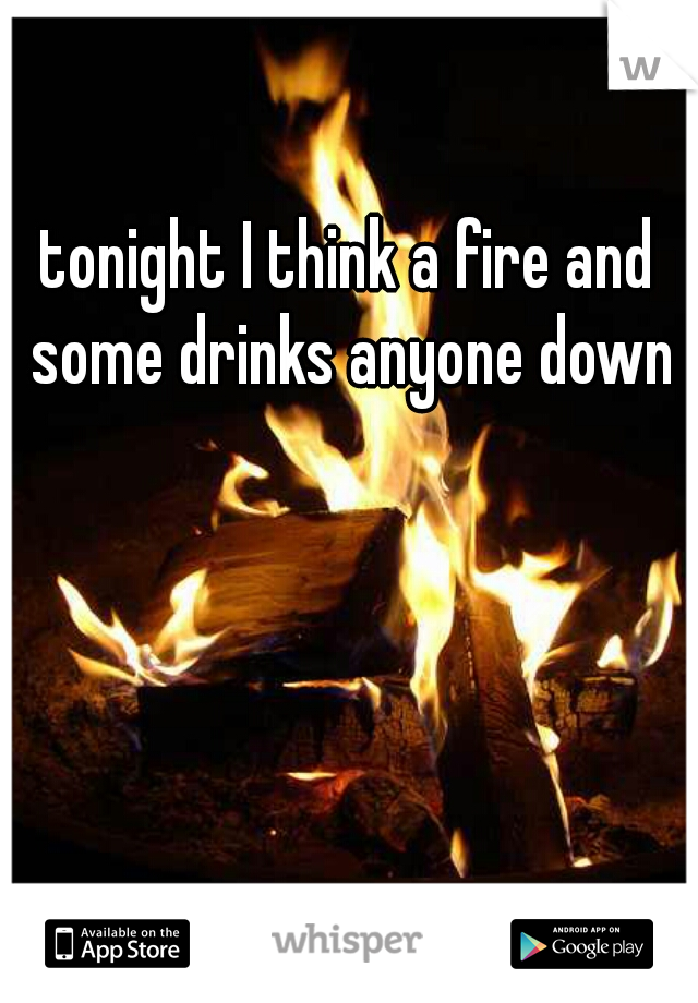 tonight I think a fire and some drinks anyone down