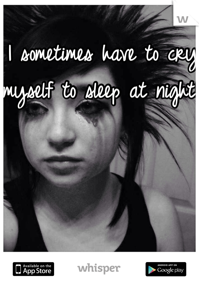 I sometimes have to cry myself to sleep at night!!
