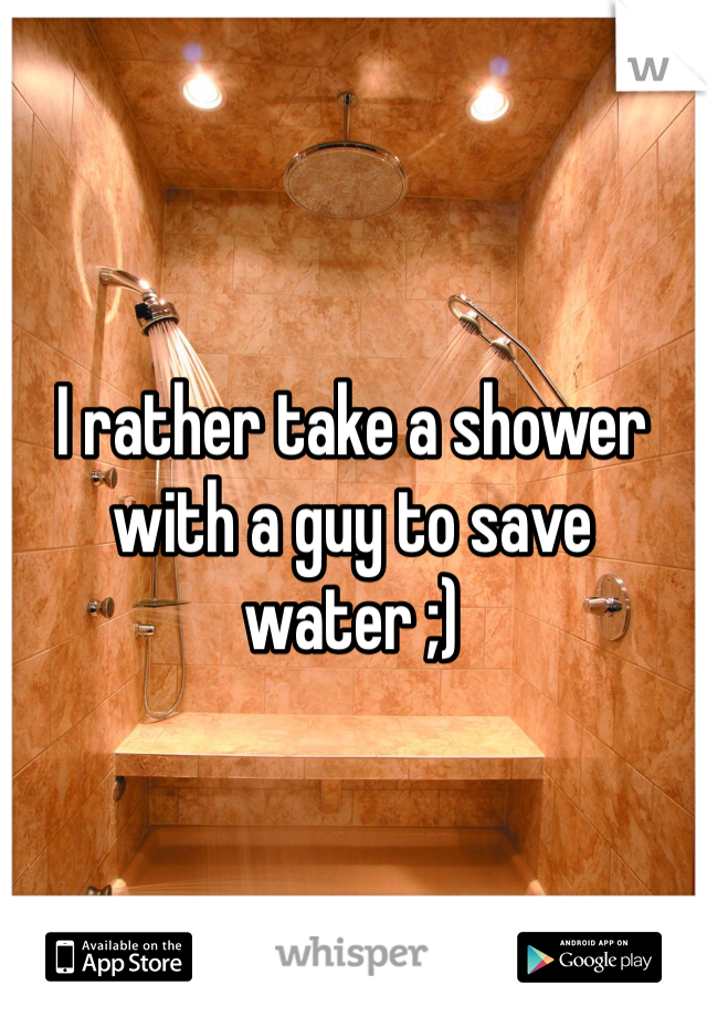 I rather take a shower with a guy to save water ;)