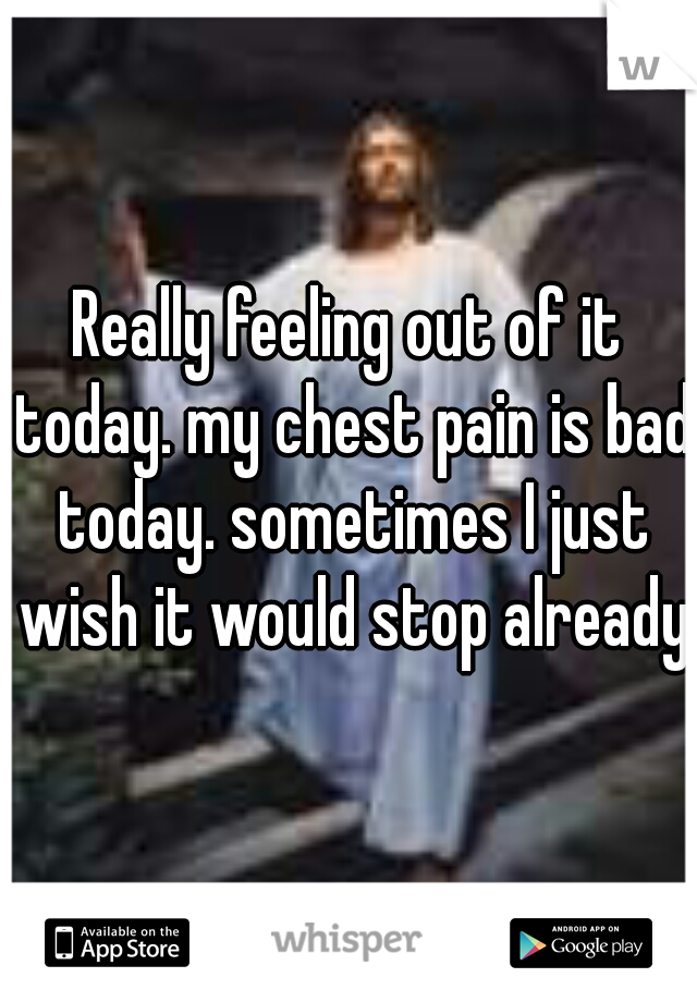 Really feeling out of it today. my chest pain is bad today. sometimes I just wish it would stop already.