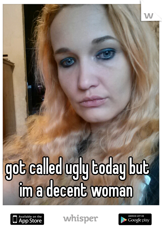 I got called ugly today but im a decent woman
